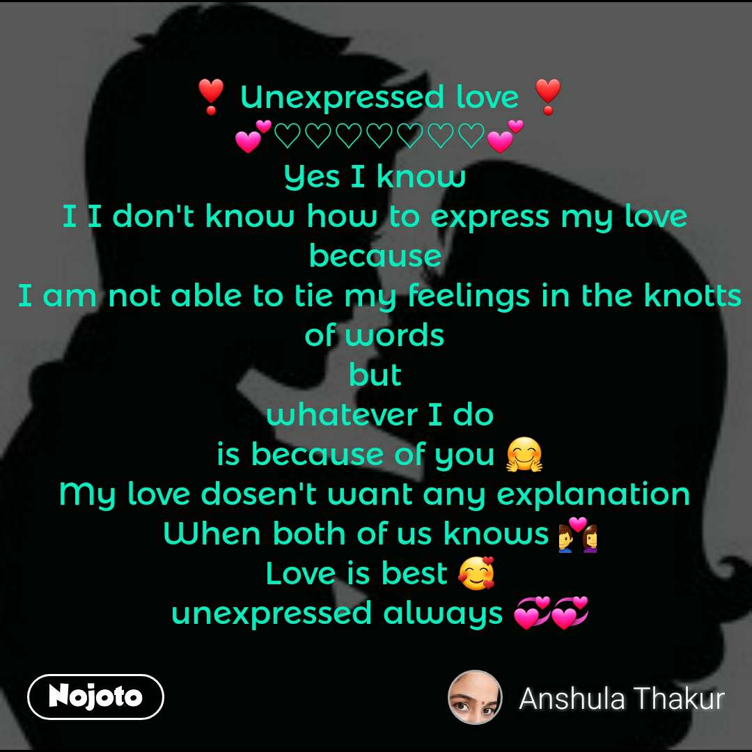 ❣ Unexpressed love ❣ 💕♡♡♡♡♡♡♡💕 Yes I know  I I don't know how to express my love  because  I am not able to tie my feelings in the knotts of words  but  whatever I do is because of you 🤗 My love dosen't want any explanation  When both of us knows 💑 Love is best 🥰 unexpressed always 💞💞