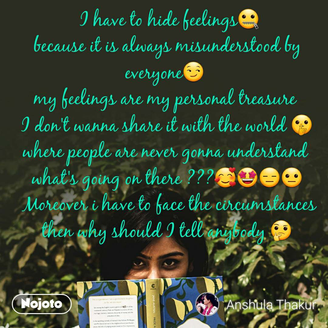 I have to hide feelings🤐 because it is always misunderstood by everyone😏  my feelings are my personal treasure  I don't wanna share it with the world 🤫 where people are never gonna understand  what's going on there ???🥰🤩😑😐  Moreover i have to face the circumstances then why should I tell anybody 🤔