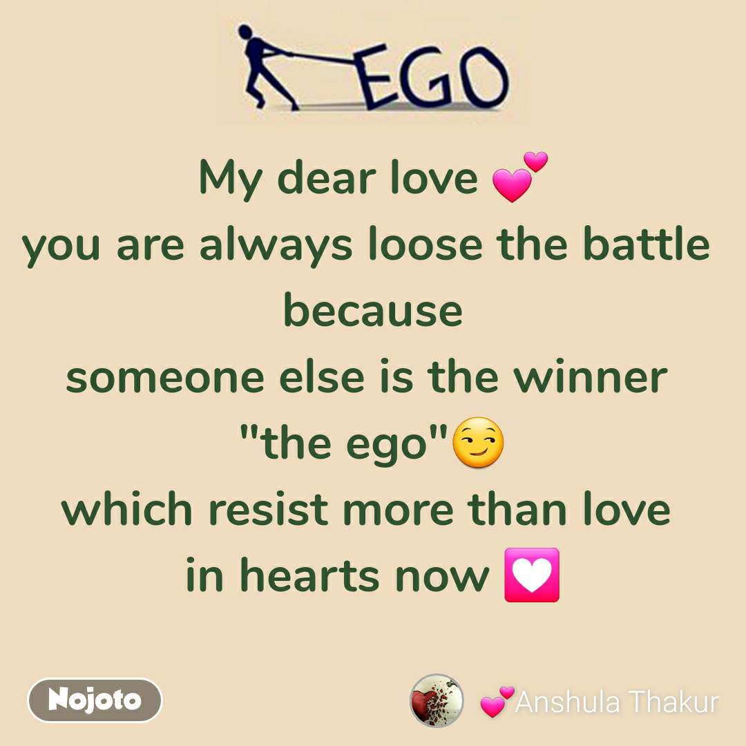 """Ego My dear love 💕 you are always loose the battle  because someone else is the winner  """"the ego""""😏 which resist more than love  in hearts now 💟"""