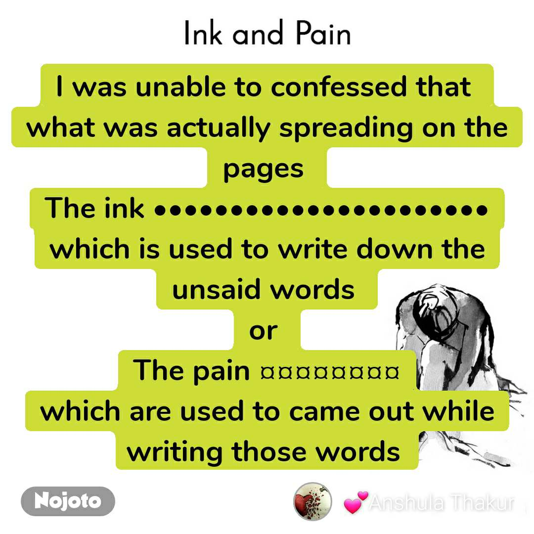 Ink and Pain I was unable to confessed that  what was actually spreading on the pages  The ink •••••••••••••••••••••• which is used to write down the unsaid words  or  The pain ¤¤¤¤¤¤¤¤ which are used to came out while writing those words