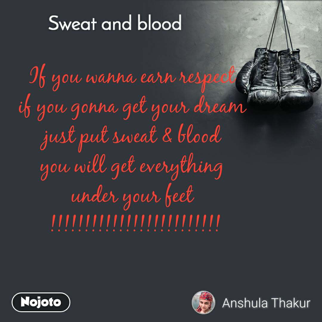 Sweat and Blood If you wanna earn respect  if you gonna get your dream  just put sweat & blood  you will get everything  under your feet  !!!!!!!!!!!!!!!!!!!!!!!!!