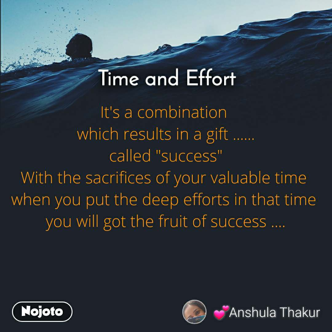 "Time and Effort It's a combination  which results in a gift ...... called ""success"" With the sacrifices of your valuable time  when you put the deep efforts in that time  you will got the fruit of success ...."