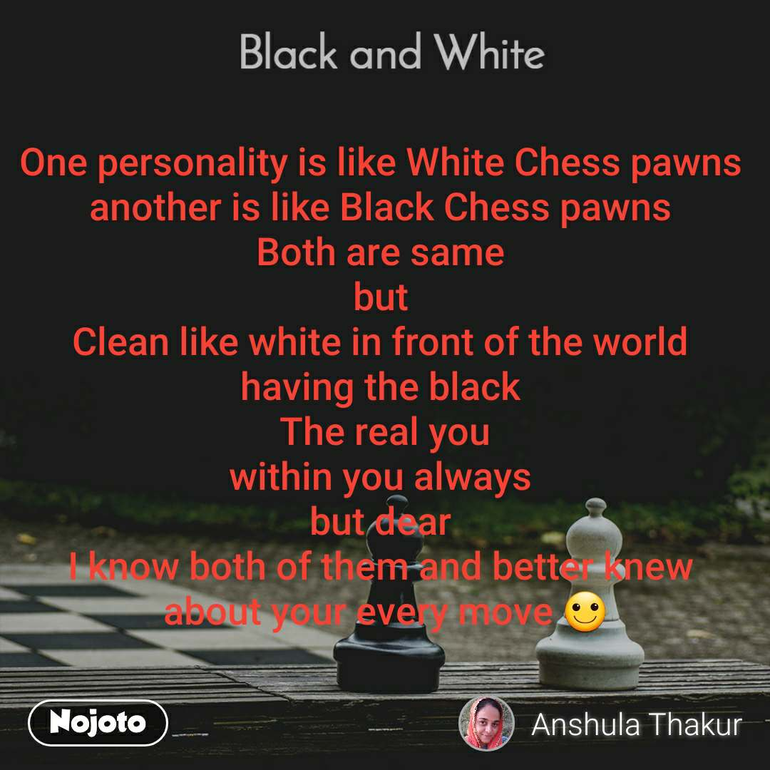 Black and White  One personality is like White Chess pawns  another is like Black Chess pawns  Both are same  but  Clean like white in front of the world  having the black  The real you within you always  but dear  I know both of them and better knew  about your every move 🙂