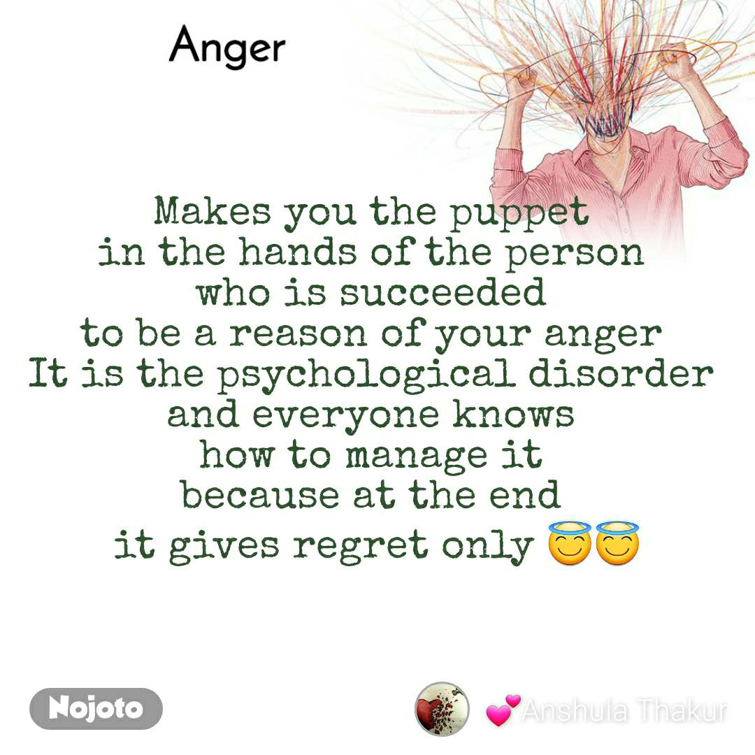 Anger  Makes you the puppet  in the hands of the person  who is succeeded  to be a reason of your anger  It is the psychological disorder  and everyone knows  how to manage it  because at the end  it gives regret only 😇😇