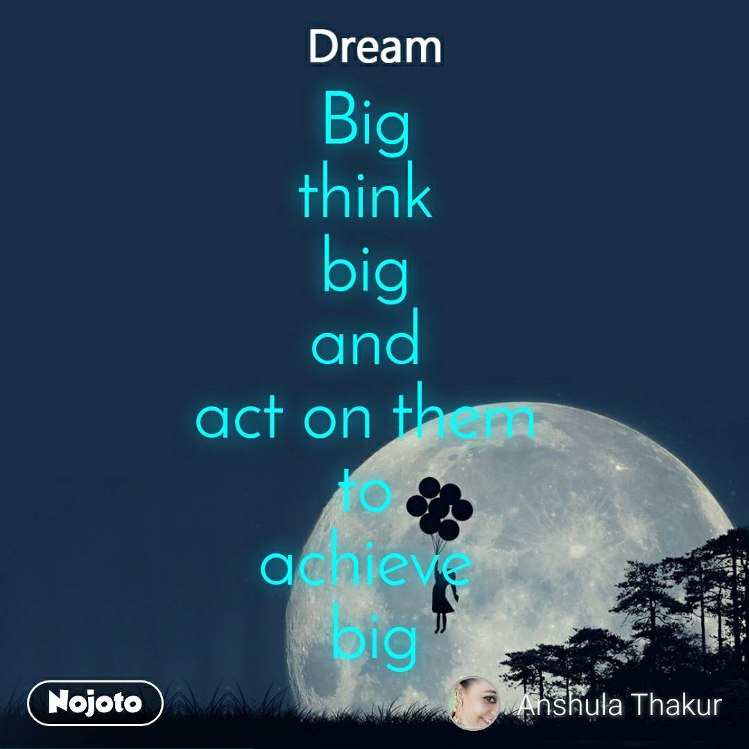 Dream Big  think  big  and  act on them  to  achieve  big