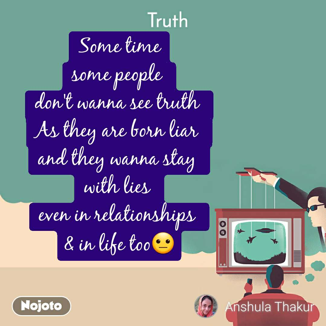 Truth Some time some people  don't wanna see truth  As they are born liar  and they wanna stay  with lies  even in relationships  & in life too😐