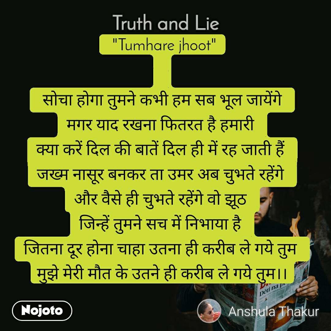 """Truth and Lie  """"Tumhare jhoot""""    सोचा होगा तुमने कभी हम सब भूल जायेंगे  मगर याद रखना फितरत है हमारी  क्या करें दिल की बातें दिल ही में रह जाती हैं  जख्म नासूर बनकर ता उमर अब चुभते रहेंगे  और वैसे ही चुभते रहेंगे वो झूठ  जिन्हें तुमने सच में निभाया है  जितना दूर होना चाहा उतना ही करीब ले गये तुम  मुझे मेरी मौत के उतने ही करीब ले गये तुम।।"""