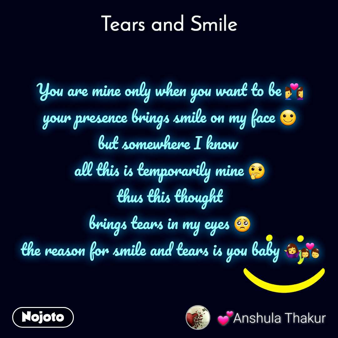 Tears and Smile  You are mine only when you want to be 💑 your presence brings smile on my face 🙂 but somewhere I know  all this is temporarily mine 🤔  thus this thought  brings tears in my eyes 🥺 the reason for smile and tears is you baby 🤷♀️💏