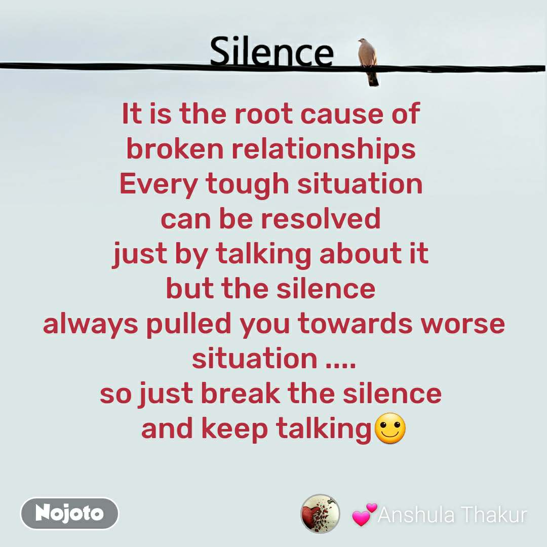 Silence  It is the root cause of  broken relationships  Every tough situation  can be resolved  just by talking about it  but the silence  always pulled you towards worse situation .... so just break the silence  and keep talking🙂