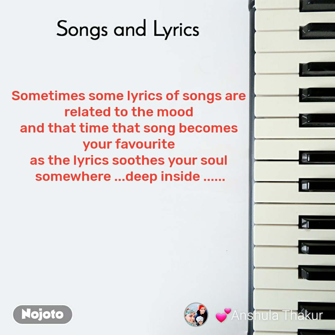 Songs and Lyrics  Sometimes some lyrics of songs are  related to the mood  and that time that song becomes  your favourite  as the lyrics soothes your soul  somewhere ...deep inside ......