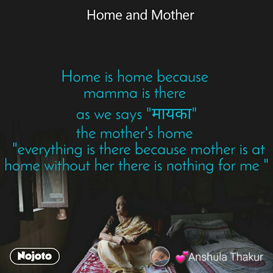 """Home and Mother  Home is home because  mamma is there  as we says """"मायका"""" the mother's home   """"everything is there because mother is at home without her there is nothing for me """""""