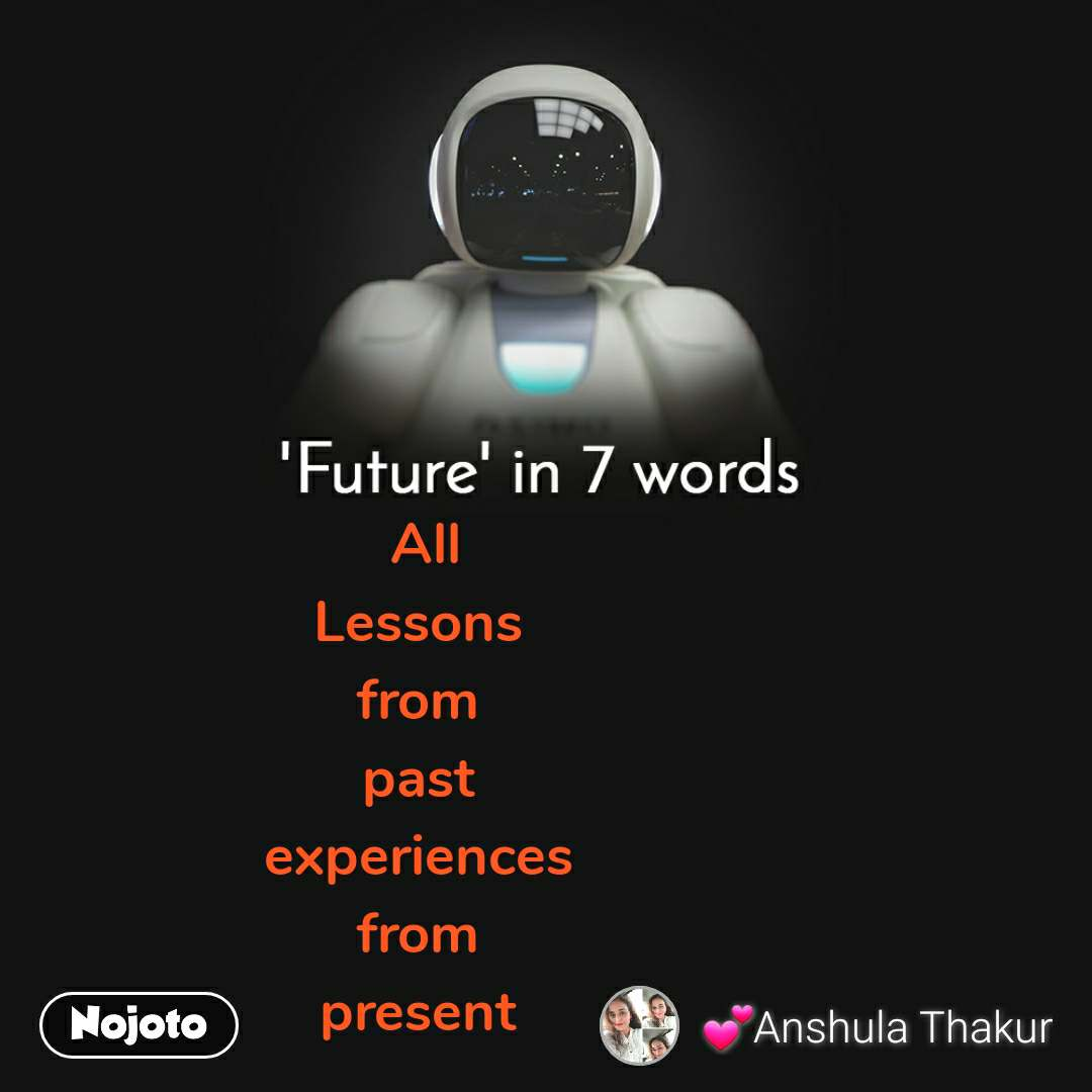 'Future' in 7 words All Lessons  from  past  experiences  from  present