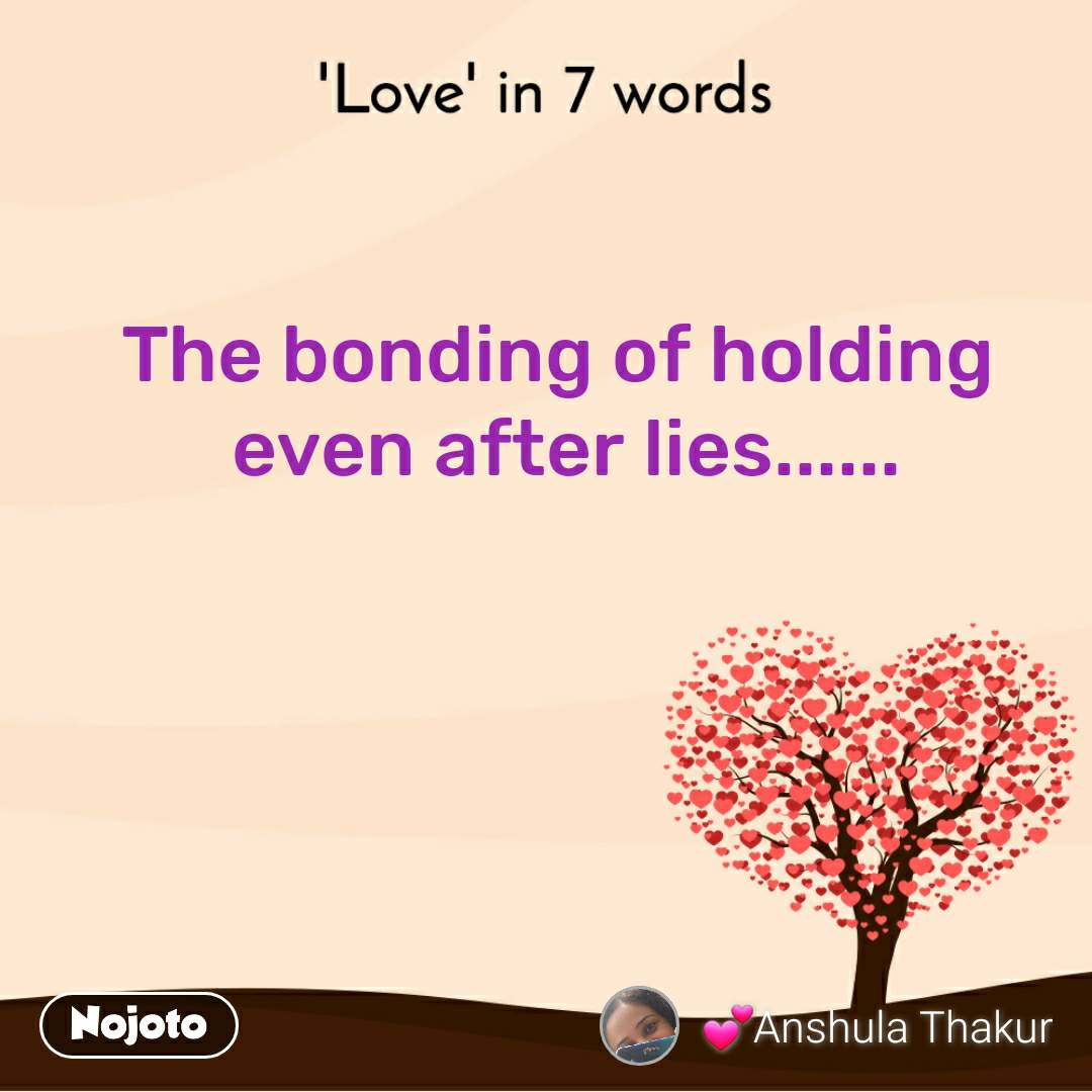 'Love' in 7 words The bonding of holding  even after lies......