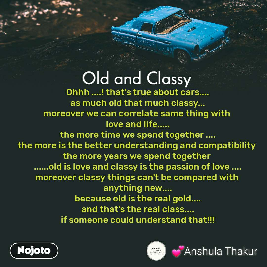 Old and Classy  Ohhh ....! that's true about cars.... as much old that much classy... moreover we can correlate same thing with  love and life..... the more time we spend together .... the more is the better understanding and compatibility  the more years we spend together  ......old is love and classy is the passion of love .... moreover classy things can't be compared with  anything new.... because old is the real gold.... and that's the real class.... if someone could understand that!!!