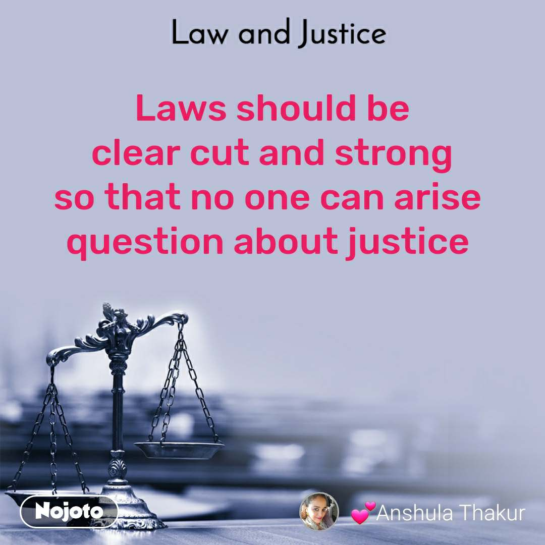 Law and Justice  Laws should be  clear cut and strong  so that no one can arise  question about justice