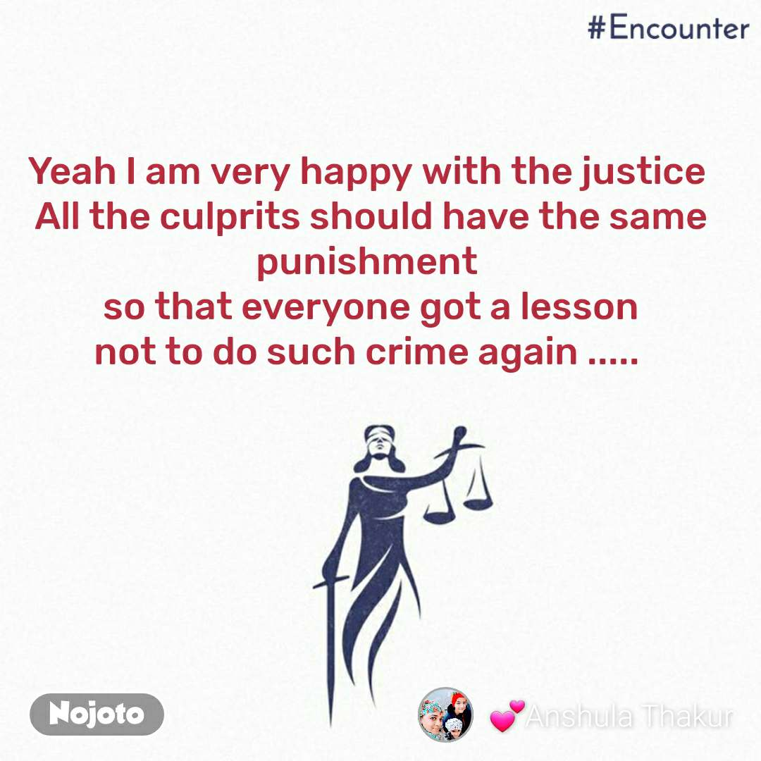 #Encounter  Yeah I am very happy with the justice  All the culprits should have the same punishment  so that everyone got a lesson not to do such crime again .....