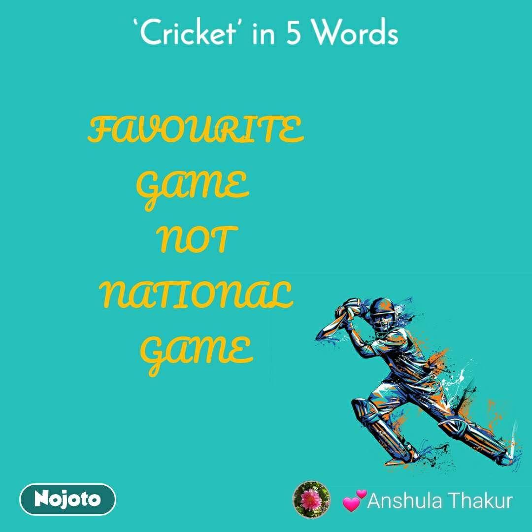 Cricket in 5 Words FAVOURITE  GAME   NOT  NATIONAL  GAME
