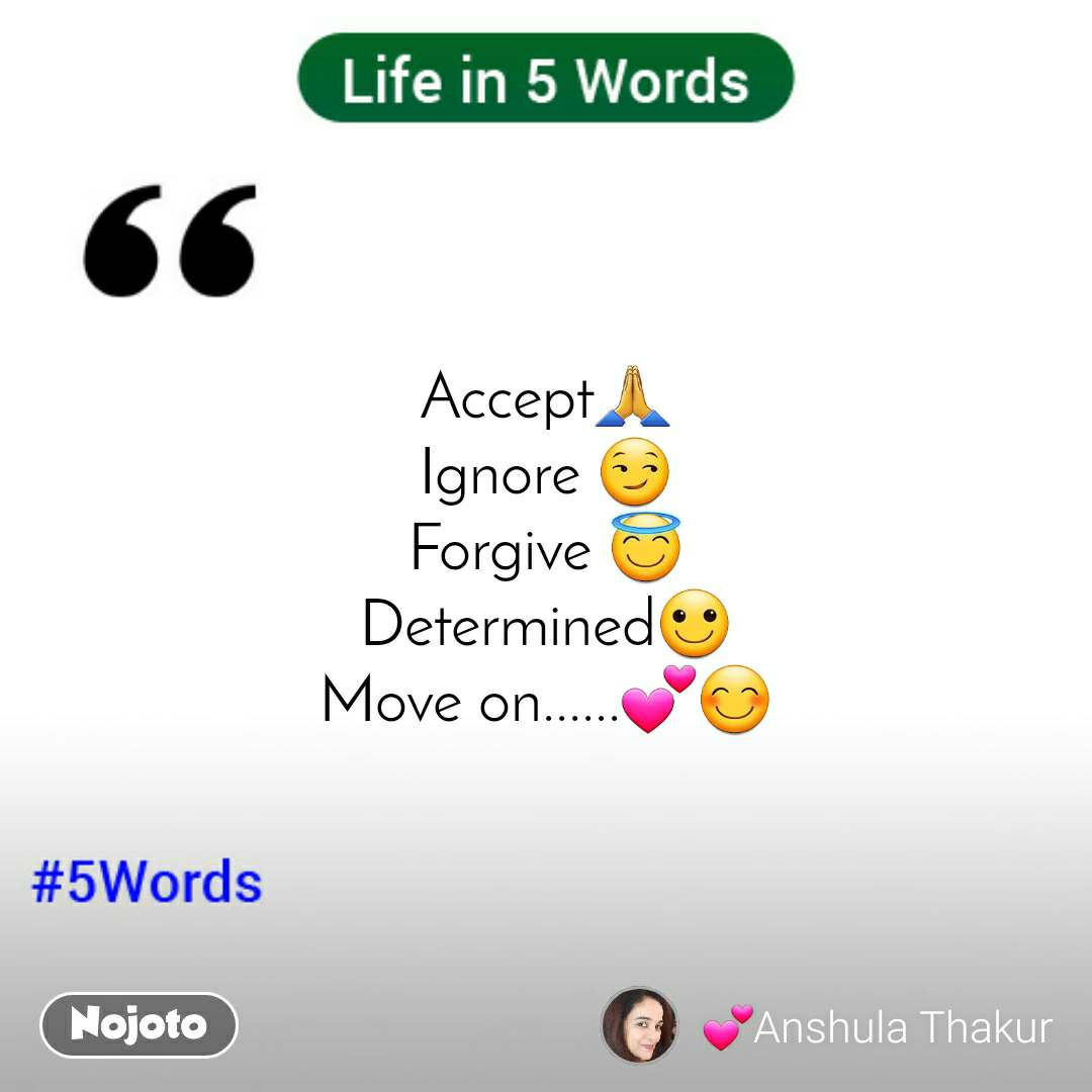 Life in 5 Words Accept🙏 Ignore 😏 Forgive 😇 Determined🙂 Move on......💕😊