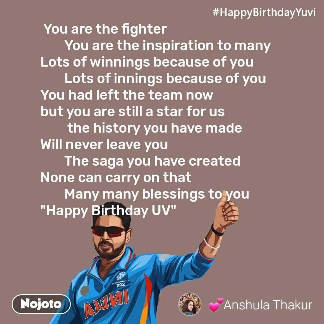 """#HappyBirthdayYuvi  You are the fighter          You are the inspiration to many  Lots of winnings because of you          Lots of innings because of you  You had left the team now  but you are still a star for us           the history you have made  Will never leave you          The saga you have created  None can carry on that          Many many blessings to you """"Happy Birthday UV"""""""
