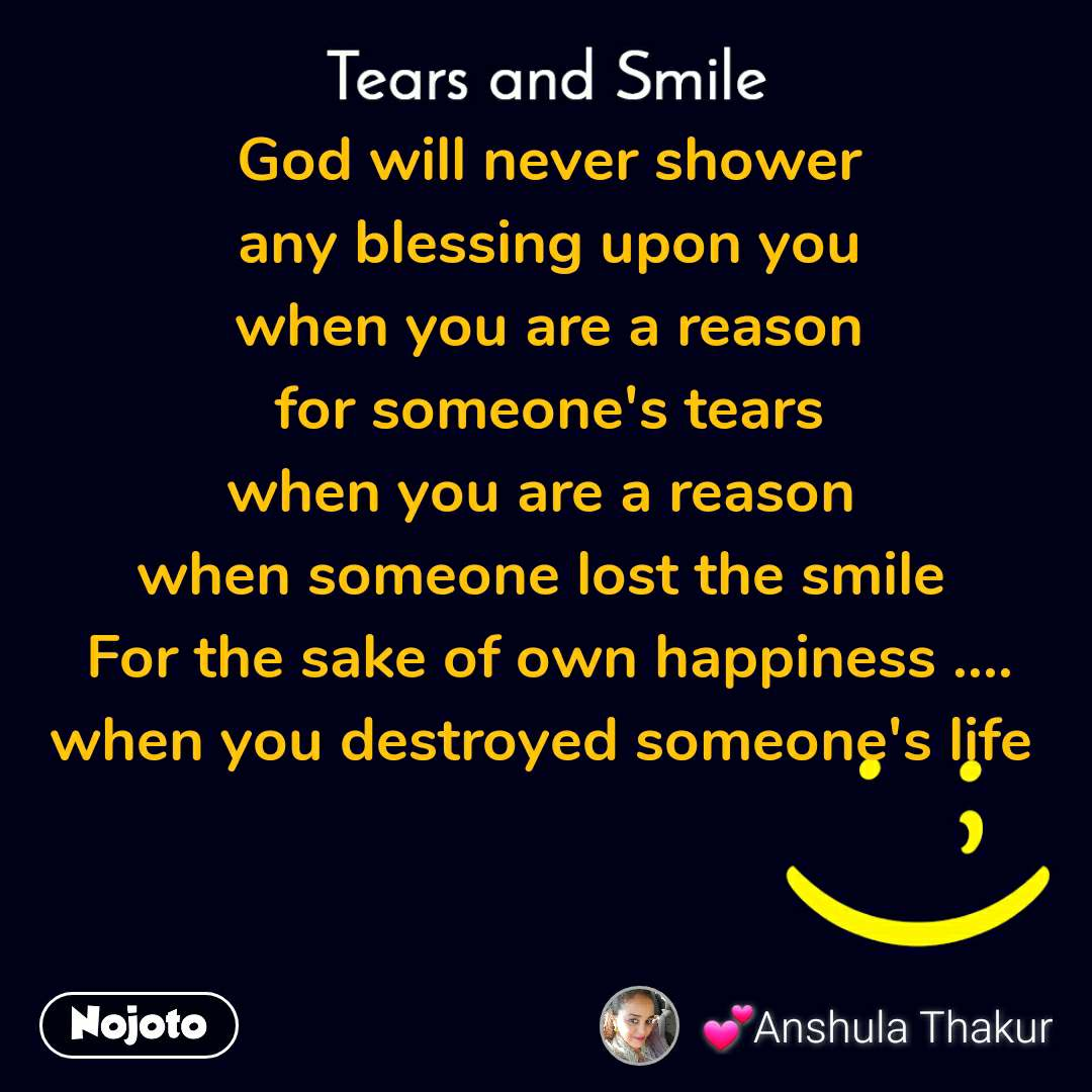 Tears and Smile  God will never shower  any blessing upon you  when you are a reason  for someone's tears  when you are a reason  when someone lost the smile  For the sake of own happiness .... when you destroyed someone's life