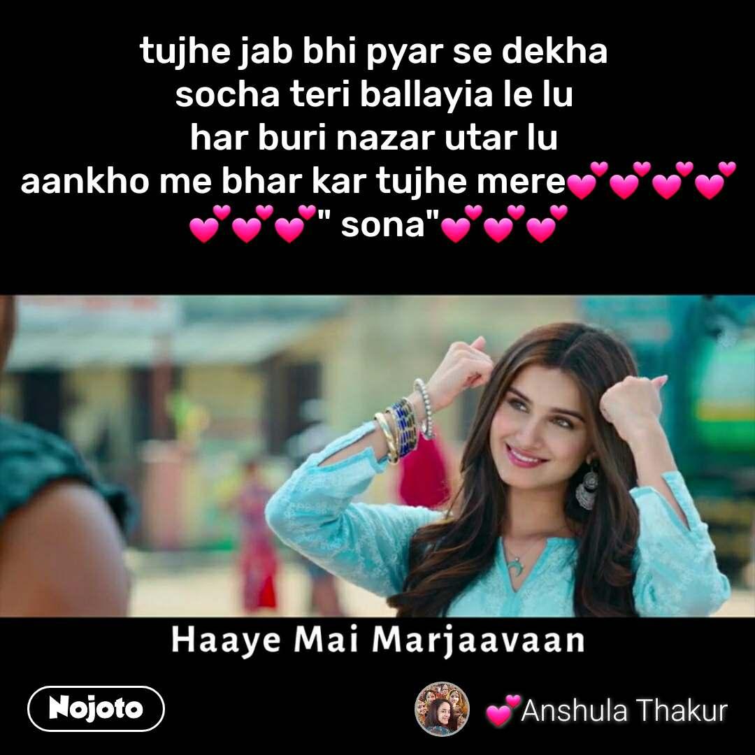 "Haaye Mai Marjaavaan  tujhe jab bhi pyar se dekha  socha teri ballayia le lu  har buri nazar utar lu  aankho me bhar kar tujhe mere💕💕💕💕💕💕💕"" sona""💕💕💕"