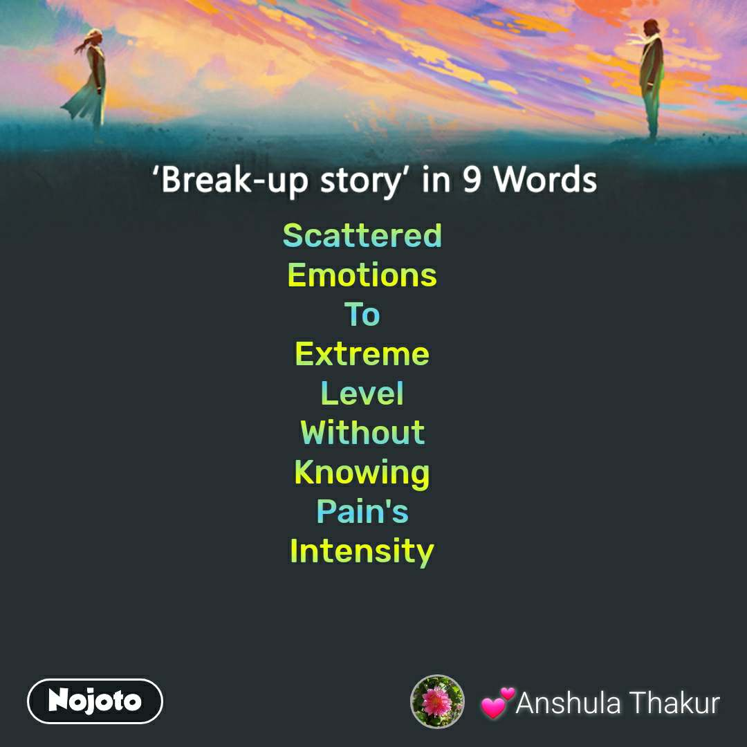 Break-up story in 9 Words Scattered  Emotions  To  Extreme  Level  Without  Knowing  Pain's  Intensity