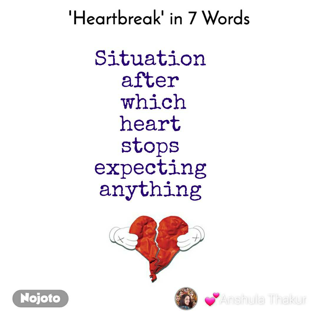 Heartbreak in 7 Words. Situation  after  which heart  stops  expecting  anything