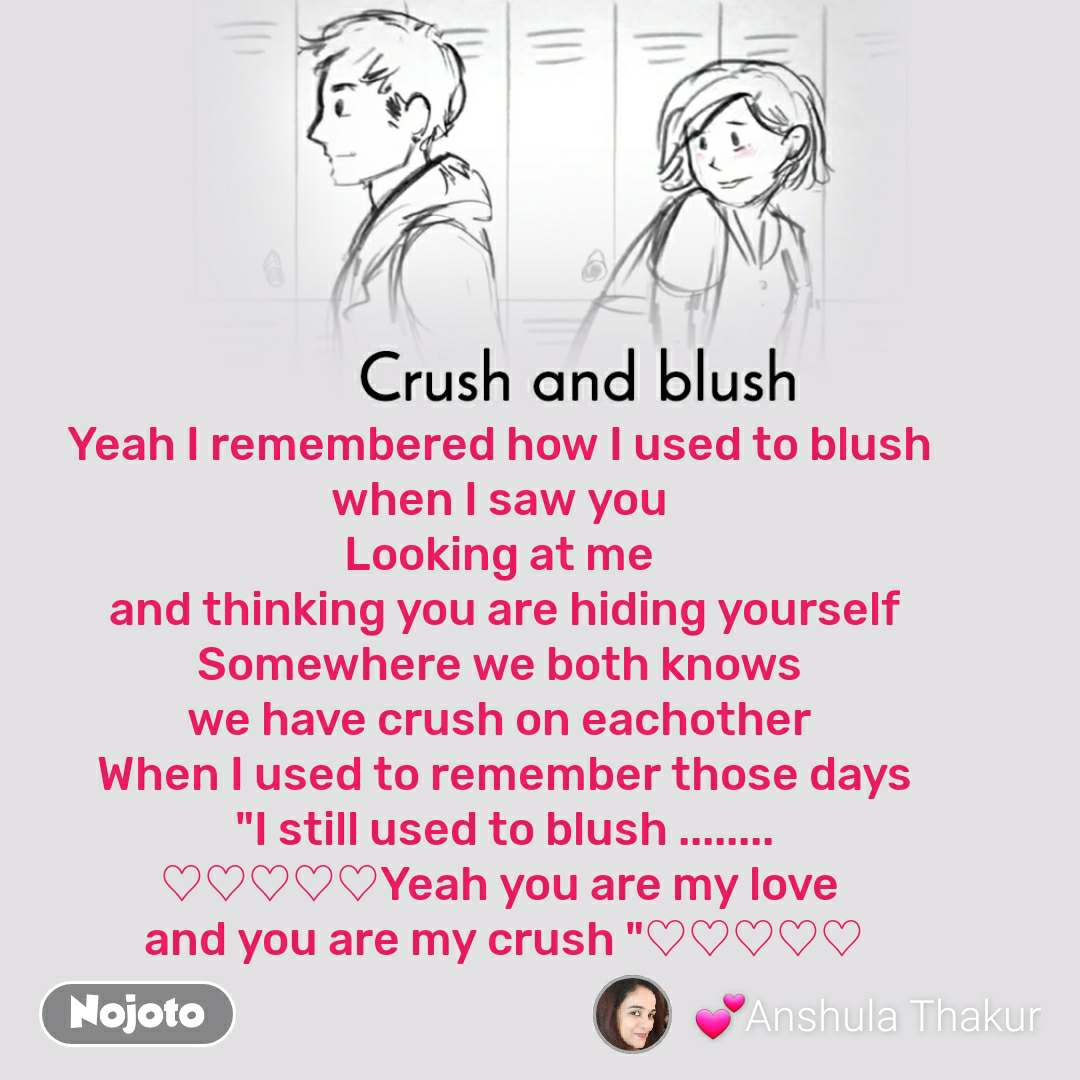 """Crush and blush Yeah I remembered how I used to blush  when I saw you  Looking at me   and thinking you are hiding yourself  Somewhere we both knows  we have crush on eachother  When I used to remember those days """"I still used to blush ........ ♡♡♡♡♡Yeah you are my love  and you are my crush """"♡♡♡♡♡"""