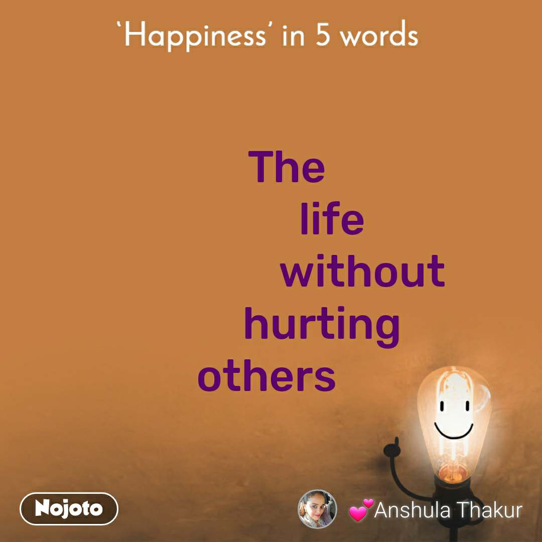 Happiness in 5 Words       The                life                     without             hurting  others