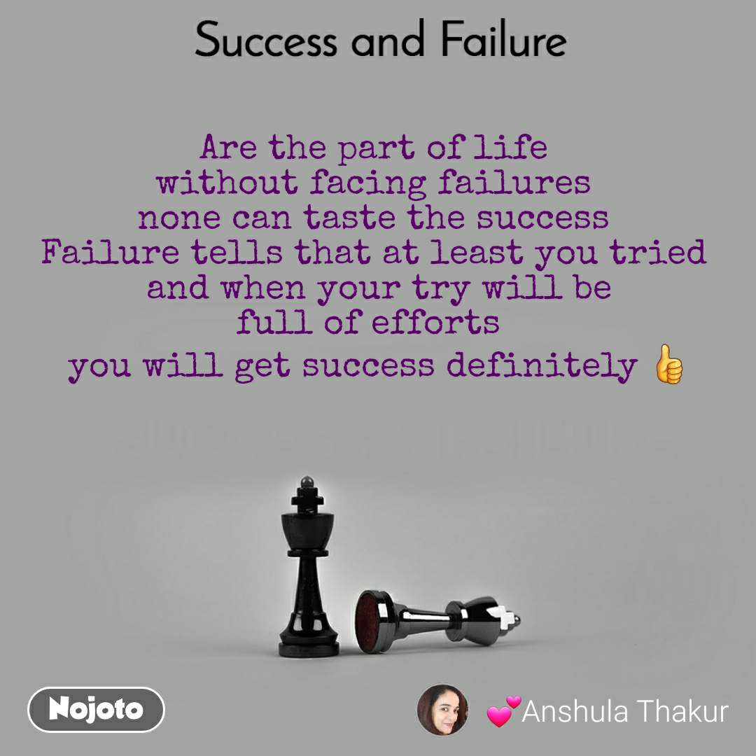 Success and Failure Are the part of life  without facing failures  none can taste the success  Failure tells that at least you tried  and when your try will be full of efforts   you will get success definitely 👍
