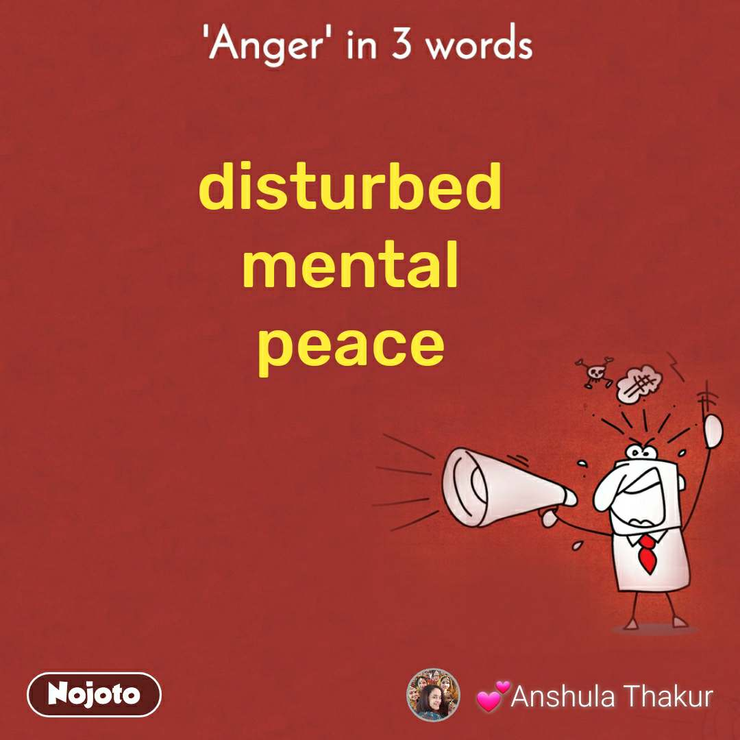 'Anger' in 3 words. disturbed  mental  peace