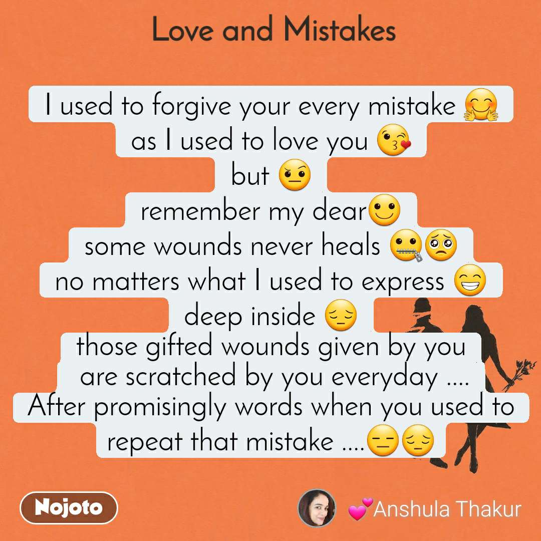 Love and Mistakes' I used to forgive your every mistake 🤗 as I used to love you 😘 but 🤨 remember my dear🙂 some wounds never heals 🤐🥺 no matters what I used to express 😁 deep inside 😔 those gifted wounds given by you  are scratched by you everyday .... After promisingly words when you used to repeat that mistake ....😑😔