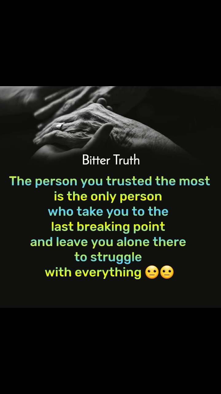 Bitter Truth  The person you trusted the most  is the only person  who take you to the  last breaking point  and leave you alone there  to struggle  with everything 😐😐