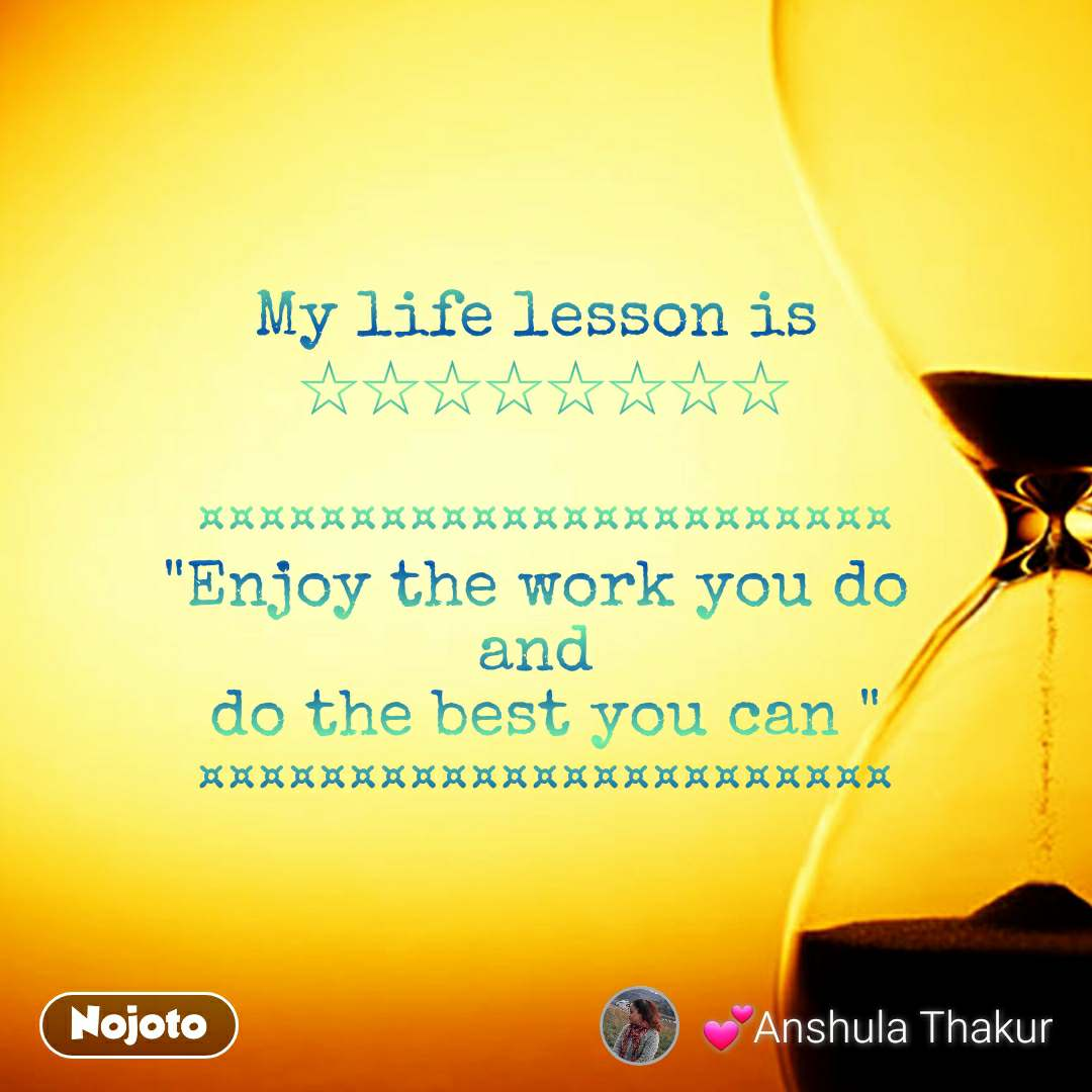 """My life lesson is  ☆☆☆☆☆☆☆☆  ¤¤¤¤¤¤¤¤¤¤¤¤¤¤¤¤¤¤¤¤¤¤¤ """"Enjoy the work you do  and  do the best you can """" ¤¤¤¤¤¤¤¤¤¤¤¤¤¤¤¤¤¤¤¤¤¤¤"""