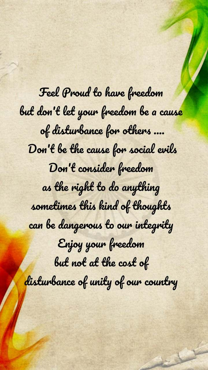 Feel Proud to have freedom  but don't let your freedom be a cause  of disturbance for others .... Don't be the cause for social evils Don't consider freedom  as the right to do anything  sometimes this kind of thoughts  can be dangerous to our integrity  Enjoy your freedom  but not at the cost of  disturbance of unity of our country