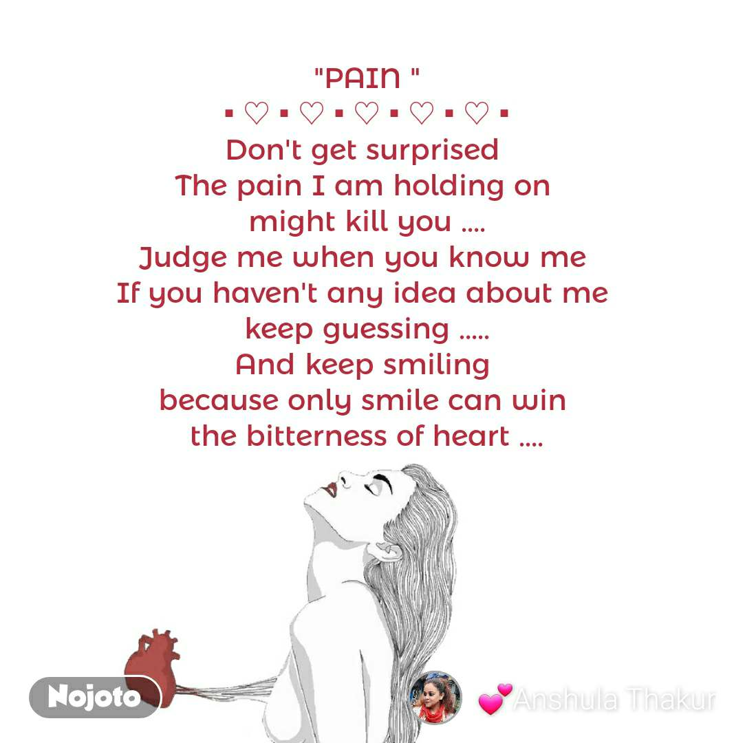 """PAIN "" ▪︎♡▪︎♡▪︎♡▪︎♡▪︎♡▪︎ Don't get surprised  The pain I am holding on  might kill you .... Judge me when you know me  If you haven't any idea about me  keep guessing ..... And keep smiling  because only smile can win  the bitterness of heart ...."