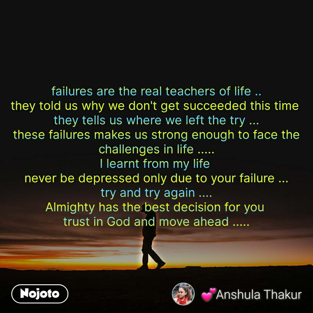 failures are the real teachers of life .. they told us why we don't get succeeded this time  they tells us where we left the try ... these failures makes us strong enough to face the challenges in life ..... I learnt from my life  never be depressed only due to your failure ... try and try again .... Almighty has the best decision for you  trust in God and move ahead .....