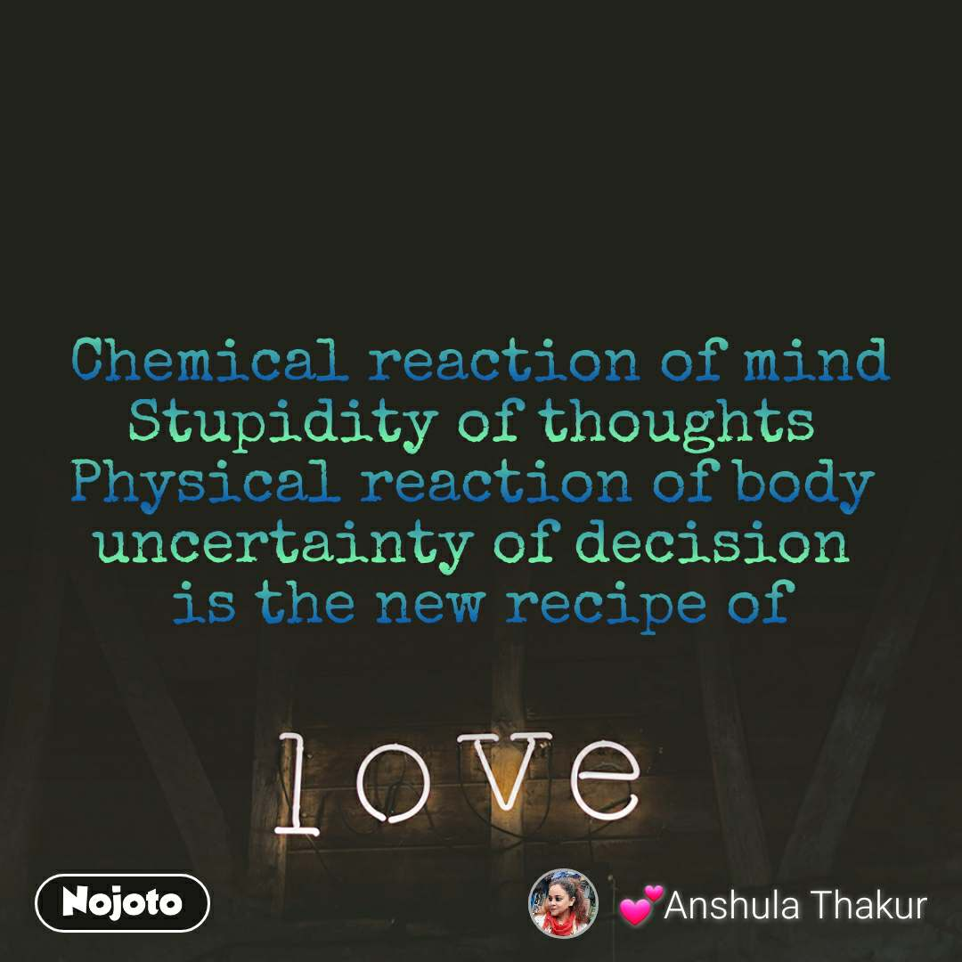 Love   Chemical reaction of mind  Stupidity of thoughts  Physical reaction of body  uncertainty of decision  is the new recipe of