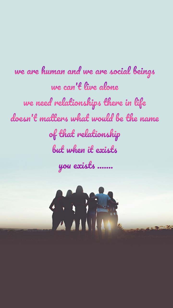 we are human and we are social beings  we can't live alone  we need relationships there in life  doesn't matters what would be the name  of that relationship  but when it exists  you exists .......
