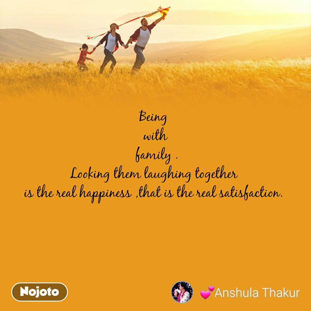 Being  with  family . Looking them laughing together  is the real happiness ,that is the real satisfaction.
