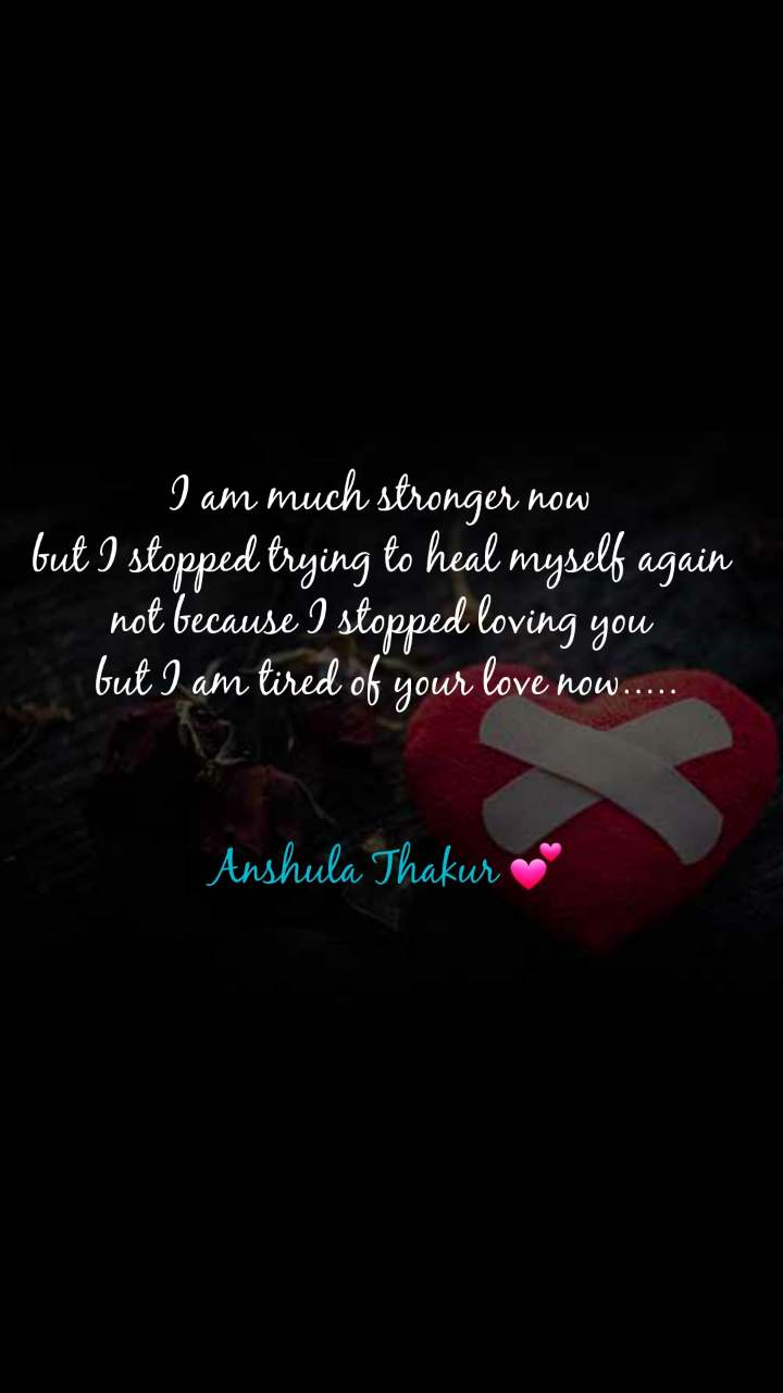 I am much stronger now  but I stopped trying to heal myself again  not because I stopped loving you  but I am tired of your love now.....   Anshula Thakur 💕