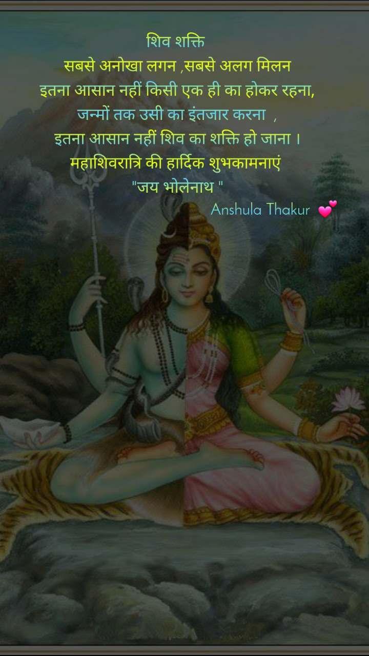 """शिव शक्ति   सबसे अनोखा लगन ,सबसे अलग मिलन  इतना आसान नहीं किसी एक ही का होकर रहना, जन्मों तक उसी का इंतजार करना  , इतना आसान नहीं शिव का शक्ति हो जाना । महाशिवरात्रि की हार्दिक शुभकामनाएं  """"जय भोलेनाथ """"                                                Anshula Thakur  💕"""