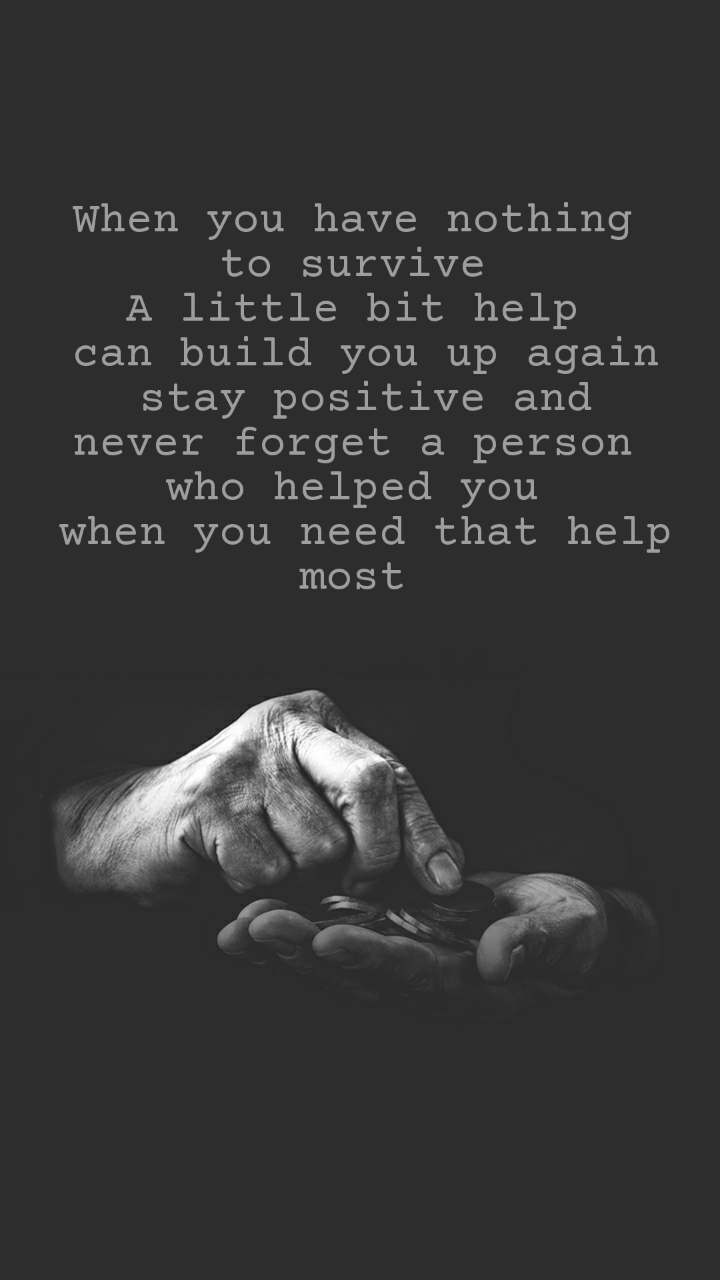 When you have nothing  to survive  A little bit help  can build you up again stay positive and never forget a person  who helped you  when you need that help most