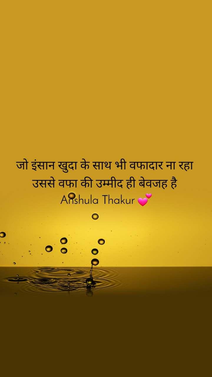 जो इंसान खुदा के साथ भी वफादार ना रहा  उससे वफा की उम्मीद ही बेवजह है  Anshula Thakur 💕