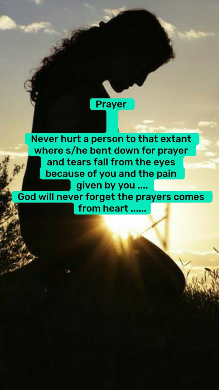 Prayer    Never hurt a person to that extant  where s/he bent down for prayer  and tears fall from the eyes  because of you and the pain  given by you .... God will never forget the prayers comes  from heart ......