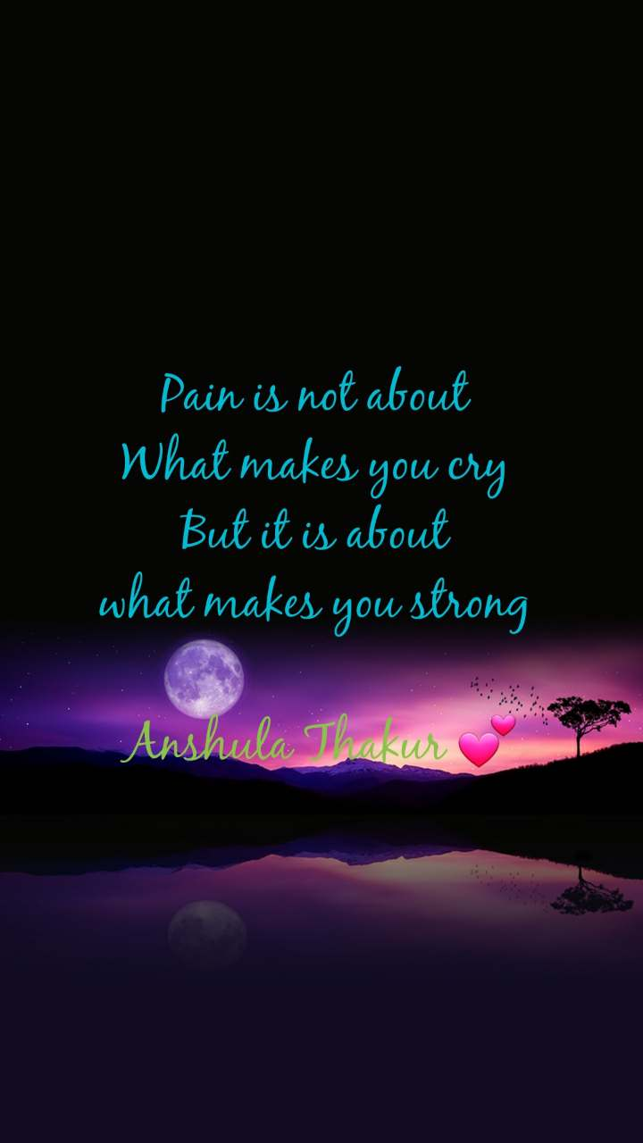 Pain is not about  What makes you cry  But it is about  what makes you strong   Anshula Thakur 💕