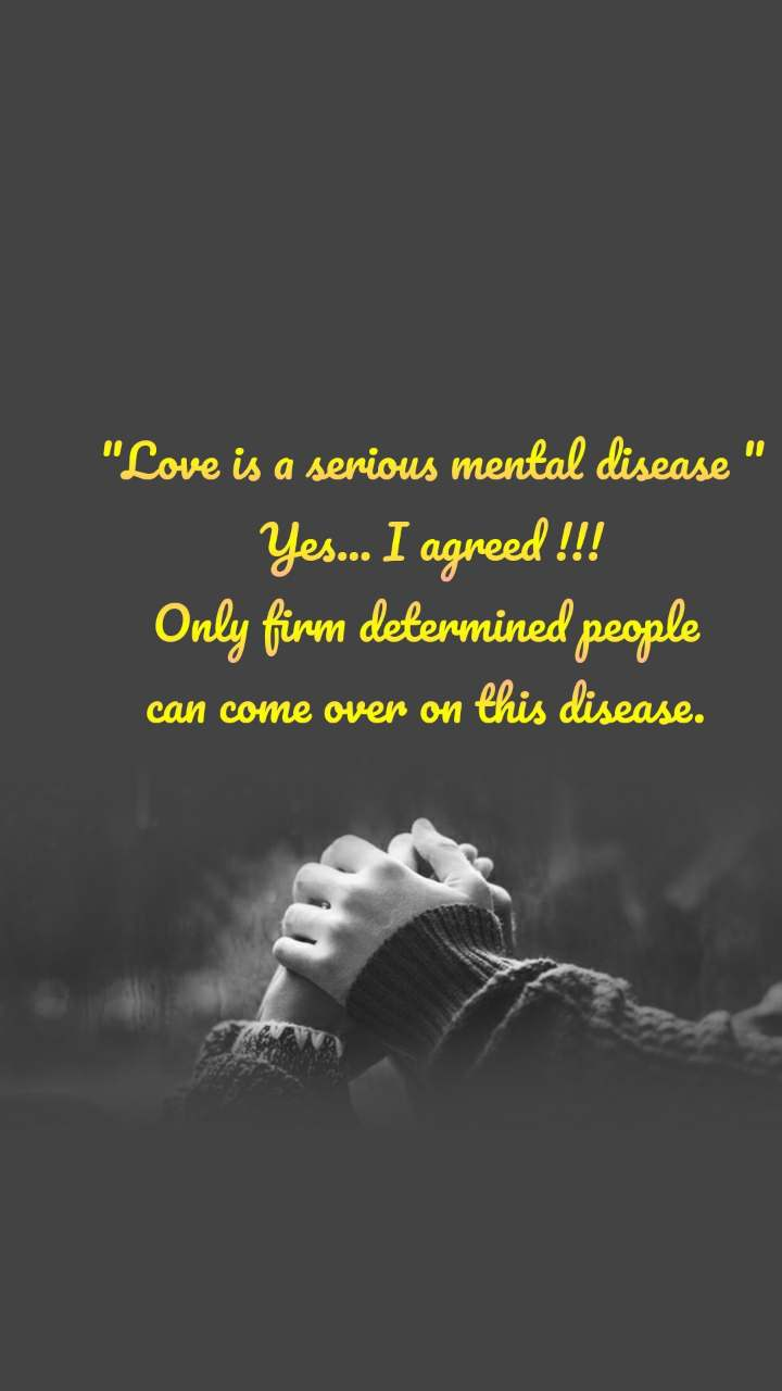 """Love is a serious mental disease "" Yes... I agreed !!! Only firm determined people  can come over on this disease."