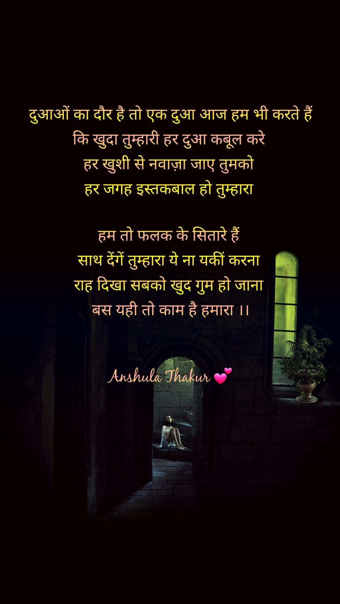 दुआओं का दौर है तो एक दुआ आज हम भी करते हैं कि खुदा तुम्हारी हर दुआ कबूल करे  हर खुशी से नवाज़ा जाए तुमको  हर जगह इस्तकबाल हो तुम्हारा   हम तो फलक के सितारे हैं  साथ देंगें तुम्हारा ये ना यकीं करना  राह दिखा सबको खुद गुम हो जाना  बस यही तो काम है हमारा ।।   Anshula Thakur 💕