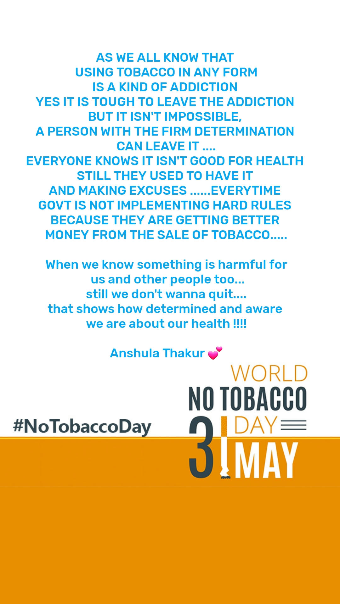 No Tobacco Day  AS WE ALL KNOW THAT  USING TOBACCO IN ANY FORM IS A KIND OF ADDICTION  YES IT IS TOUGH TO LEAVE THE ADDICTION  BUT IT ISN'T IMPOSSIBLE,  A PERSON WITH THE FIRM DETERMINATION  CAN LEAVE IT .... EVERYONE KNOWS IT ISN'T GOOD FOR HEALTH  STILL THEY USED TO HAVE IT  AND MAKING EXCUSES ......EVERYTIME  GOVT IS NOT IMPLEMENTING HARD RULES  BECAUSE THEY ARE GETTING BETTER  MONEY FROM THE SALE OF TOBACCO.....  When we know something is harmful for  us and other people too... still we don't wanna quit.... that shows how determined and aware  we are about our health !!!!  Anshula Thakur 💕