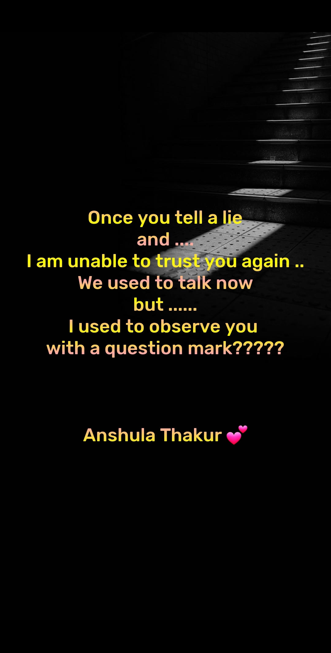 Once you tell a lie  and .... I am unable to trust you again .. We used to talk now but ...... I used to observe you  with a question mark?????    Anshula Thakur 💕
